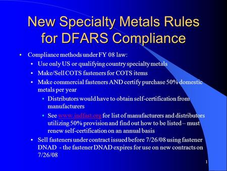 New Specialty Metals Rules for DFARS Compliance Compliance methods under FY 08 law: Use only US or qualifying country specialty metals Make/Sell COTS fasteners.