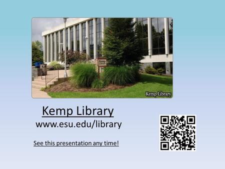 Kemp Library www.esu.edu/library See this presentation any time!