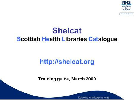 Shelcat Scottish Health Libraries Catalogue  Training guide, March 2009.