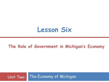 Lesson Six The Role of Government in Michigan's Economy The Economy of Michigan Unit Two: