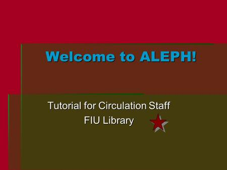 Welcome to ALEPH! Tutorial for Circulation Staff FIU Library.