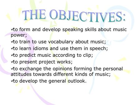 To form and develop speaking skills about music power; to train to use vocabulary about music; to learn idioms and use them in speech; to predict music.