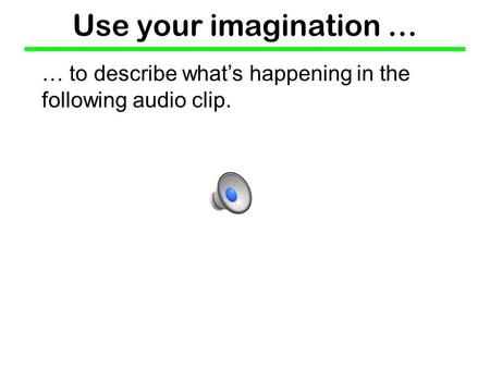 Use your imagination … … to describe what's happening in the following audio clip.