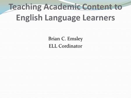 Teaching Academic Content to English Language Learners Brian C. Emsley ELL Cordinator.
