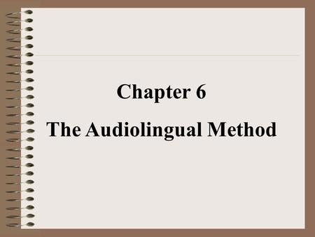 Chapter 6 The Audiolingual Method. The Audiolingual Method is a method of foreign or second language teaching which emphasizes the teaching of speaking.