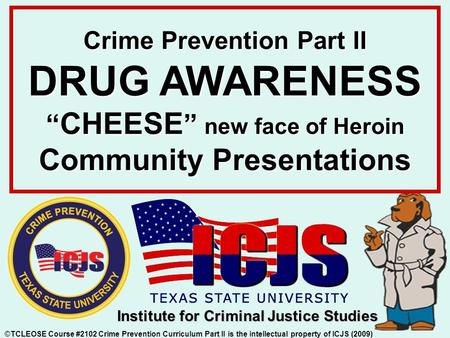 "Crime Prevention Part II DRUG AWARENESS "" CHEESE "" new face of Heroin Community Presentations ©TCLEOSE Course #2102 Crime Prevention Curriculum Part II."