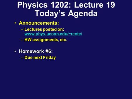 Physics 1202: Lecture 19 Today's Agenda Announcements: –Lectures posted on: www.phys.uconn.edu/~rcote/ www.phys.uconn.edu/~rcote/ –HW assignments, etc.