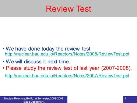 Nuclear Reactors, BAU, 1st Semester, 2008-2009 (Saed Dababneh). 1 Review Test We have done today the review test. We will discuss it next time. Please.