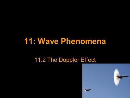 11: Wave Phenomena 11.2 The Doppler Effect. The Doppler Effect When a car passes you on the street, the frequency of its engine note appears to change.
