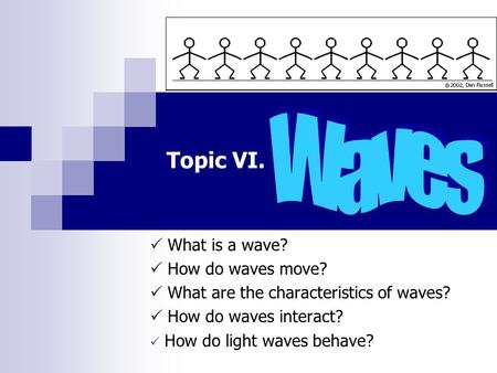 Topic VI.  What is a wave?  How do waves move?  What are the characteristics of waves?  How do waves interact?  How do light waves behave?