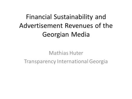 Financial Sustainability and Advertisement Revenues of the Georgian Media Mathias Huter Transparency International Georgia.