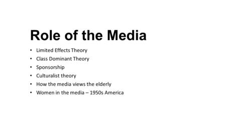 Role of the Media Limited Effects Theory Class Dominant Theory Sponsorship Culturalist theory How the media views the elderly Women in the media – 1950s.