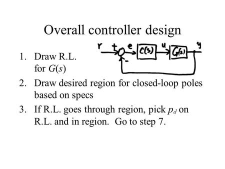Overall controller design 1.Draw R.L. for G(s) 2.Draw desired region for closed-loop poles based on specs 3.If R.L. goes through region, pick p d on R.L.