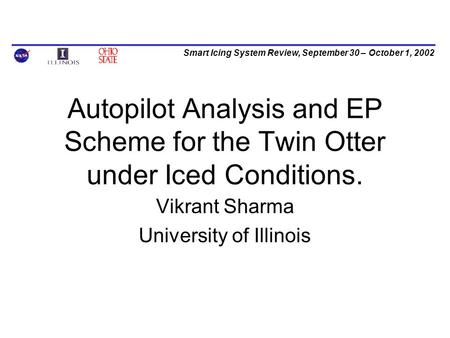 Smart Icing System Review, September 30 – October 1, 2002 Autopilot Analysis and EP Scheme for the Twin Otter under Iced Conditions. Vikrant Sharma University.