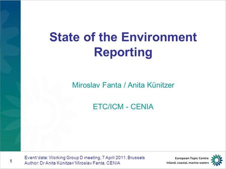 1 Event/ date: Working Group D meeting, 7 April 2011, Brussels Author: Dr Anita Künitzer/ Miroslav Fanta, CENIA 1 State of the Environment Reporting Miroslav.