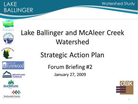 1 Lake Ballinger and McAleer Creek Watershed Strategic Action Plan Forum Briefing #2 January 27, 2009.