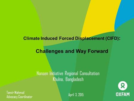 Climate Induced Forced Displacement (CIFD) : Challenges and Way Forward Nansen Initiative Regional Consultation Khulna, Bangladesh Tanvir Mahmud Advocacy.