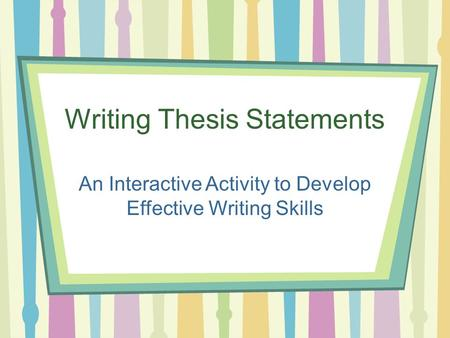 Writing Thesis Statements An Interactive Activity to Develop Effective Writing Skills.