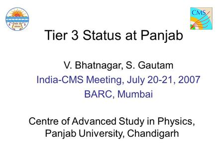 Tier 3 Status at Panjab V. Bhatnagar, S. Gautam India-CMS Meeting, July 20-21, 2007 BARC, Mumbai Centre of Advanced Study in Physics, Panjab University,