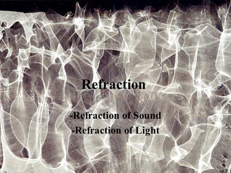 Refraction -Refraction of Sound -Refraction of Light.