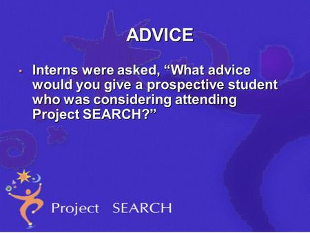"ADVICE Interns were asked, ""What advice would you give a prospective student who was considering attending Project SEARCH?"" Interns were asked, ""What advice."