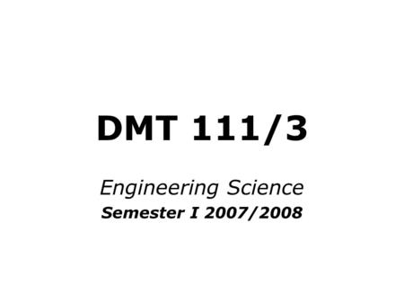 DMT 111/3 Engineering Science Semester I 2007/2008.
