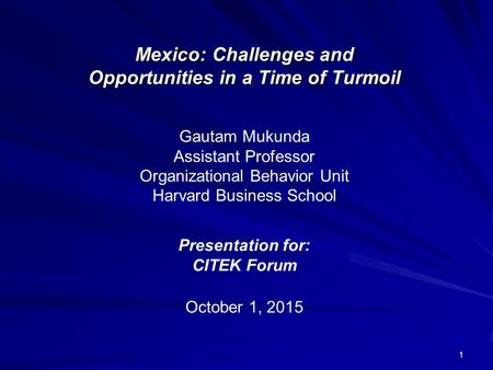 1 Mexico: Challenges and Opportunities in a Time of Turmoil October 1, 2015 Gautam Mukunda Assistant Professor Organizational Behavior Unit Harvard Business.