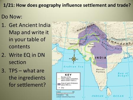 1/21: How does geography influence settlement and trade? Do Now: 1.Get Ancient India Map and write it in your table of contents 2.Write EQ in DN section.