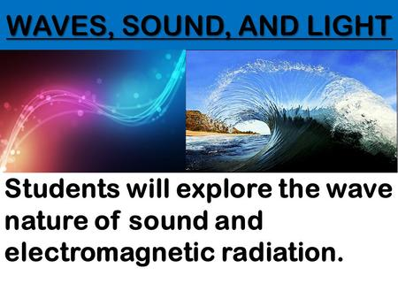 WAVES, SOUND, AND LIGHT Students will explore the wave nature of sound and electromagnetic radiation.