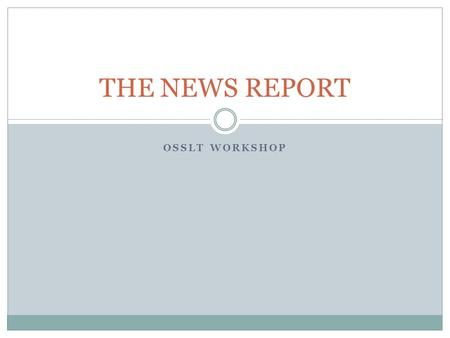 OSSLT WORKSHOP THE NEWS REPORT. WHAT IS A NEWS REPORT? A report about a SPECIFIC EVENT  Many people wrote information paragraphs, or opinion pieces,