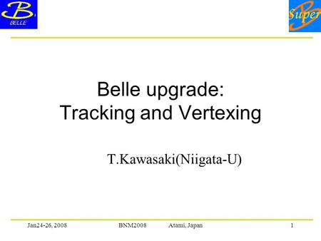 Jan24-26, 2008BNM2008 Atami, Japan1 Belle upgrade: Tracking and Vertexing T.Kawasaki(Niigata-U)