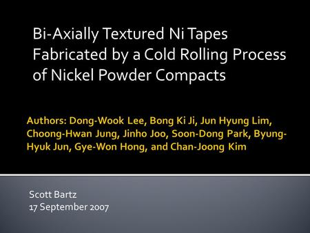 Bi-Axially Textured Ni Tapes Fabricated by a Cold Rolling Process of Nickel Powder Compacts Scott Bartz 17 September 2007.