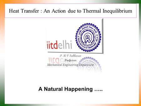 Heat Transfer : An Action due to Thermal Inequilibrium P M V Subbarao Professor Mechanical Engineering Department A Natural Happening …..