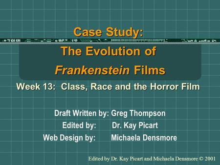 Case Study: The Evolution of Frankenstein Films Week 13: Class, Race and the Horror Film Draft Written by: Greg Thompson Edited by: Dr. Kay Picart Web.