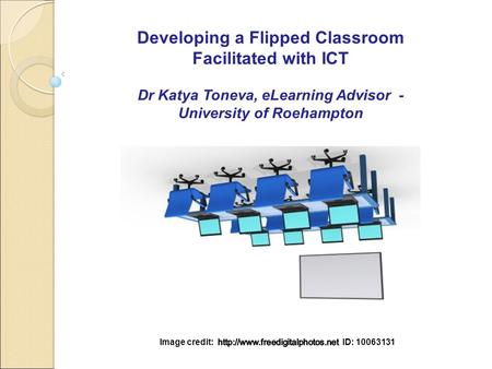 Developing a Flipped Classroom Facilitated with ICT Dr Katya Toneva, eLearning Advisor - University of Roehampton.