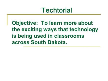 Techtorial Objective: To learn more about the exciting ways that technology is being used in classrooms across South Dakota.