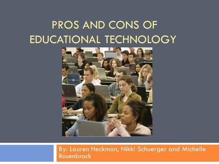 PROS AND CONS OF EDUCATIONAL TECHNOLOGY By: Lauren Heckman, Nikki Schuerger and Michelle Rosenbrock.