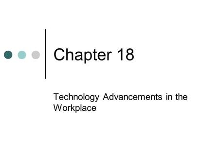 Chapter 18 Technology Advancements in the Workplace.