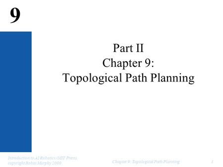 9 Introduction to AI Robotics (MIT Press), copyright Robin Murphy 2000 Chapter 9: Topological Path Planning1 Part II Chapter 9: Topological Path Planning.