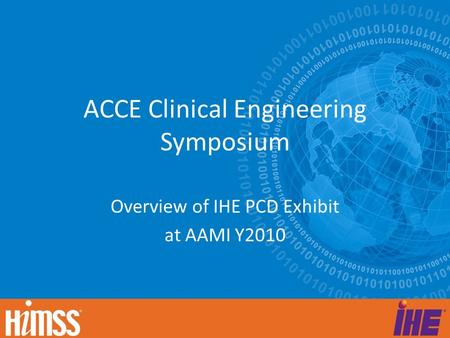 ACCE Clinical Engineering Symposium Overview of IHE PCD Exhibit at AAMI Y2010.