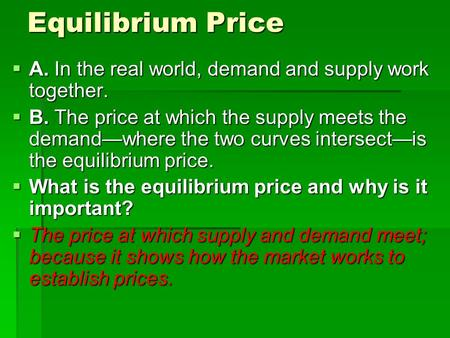 Equilibrium Price  A. In the real world, demand and supply work together.  B. The price at which the supply meets the demand—where the two curves intersect—is.