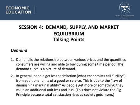 SESSION 4: DEMAND, SUPPLY, AND MARKET EQUILIBRIUM Talking Points Demand 1.Demand is the relationship between various prices and the quantities consumers.