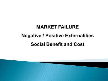 MARKET FAILURE Negative / Positive Externalities Social Benefit and Cost.