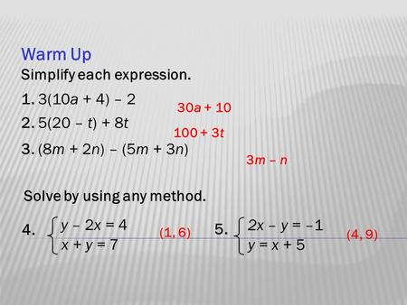 Warm Up Simplify each expression. 1. 3(10a + 4) – 2 2. 5(20 – t) + 8t 3. (8m + 2n) – (5m + 3n) 30a + 10 100 + 3t 3m – n 4. y – 2x = 4 x + y = 7 Solve by.