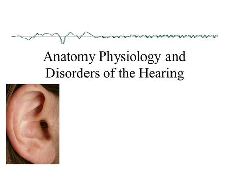 Anatomy Physiology and Disorders of the Hearing