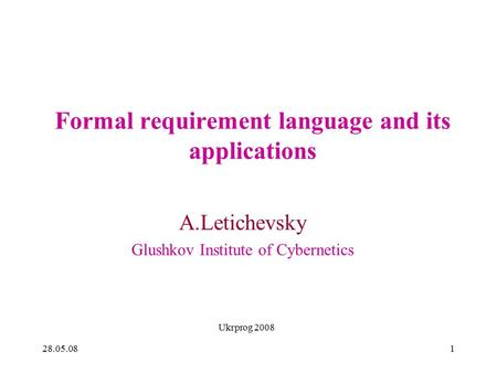 28.05.08 Ukrprog 2008 1 Formal requirement language and its applications A.Letichevsky Glushkov Institute of Cybernetics.