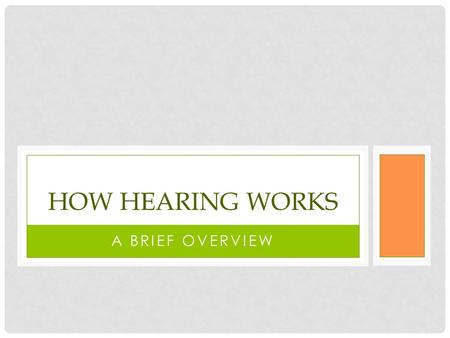 A BRIEF OVERVIEW HOW HEARING WORKS. WHAT IS SOUND? If a tree falls in the woods and there is nobody, or nothing to hear it, does it make a sound? The.