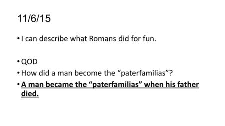 "11/6/15 I can describe what Romans did for fun. QOD How did a man become the ""paterfamilias""? A man became the ""paterfamilias"" when his father died."