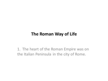 The Roman Way of Life 1. The heart of the Roman Empire was on the Italian Peninsula in the city of Rome.