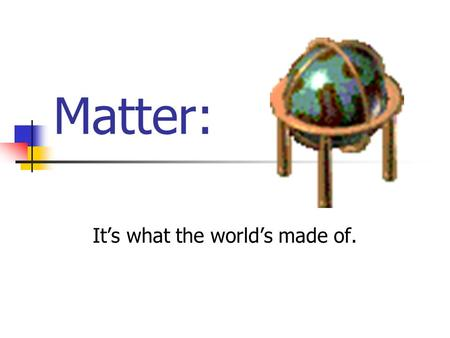 Matter: It's what the world's made of. The scientific name given to all materials is called matter Matter is anything which occupies space and has mass.